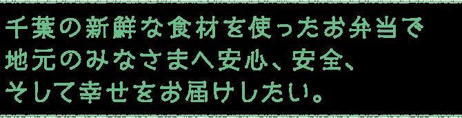 千葉の新鮮な食材を使ったお弁当で地元のみなさまへ安心、安全、そして幸せをお届けしたい。